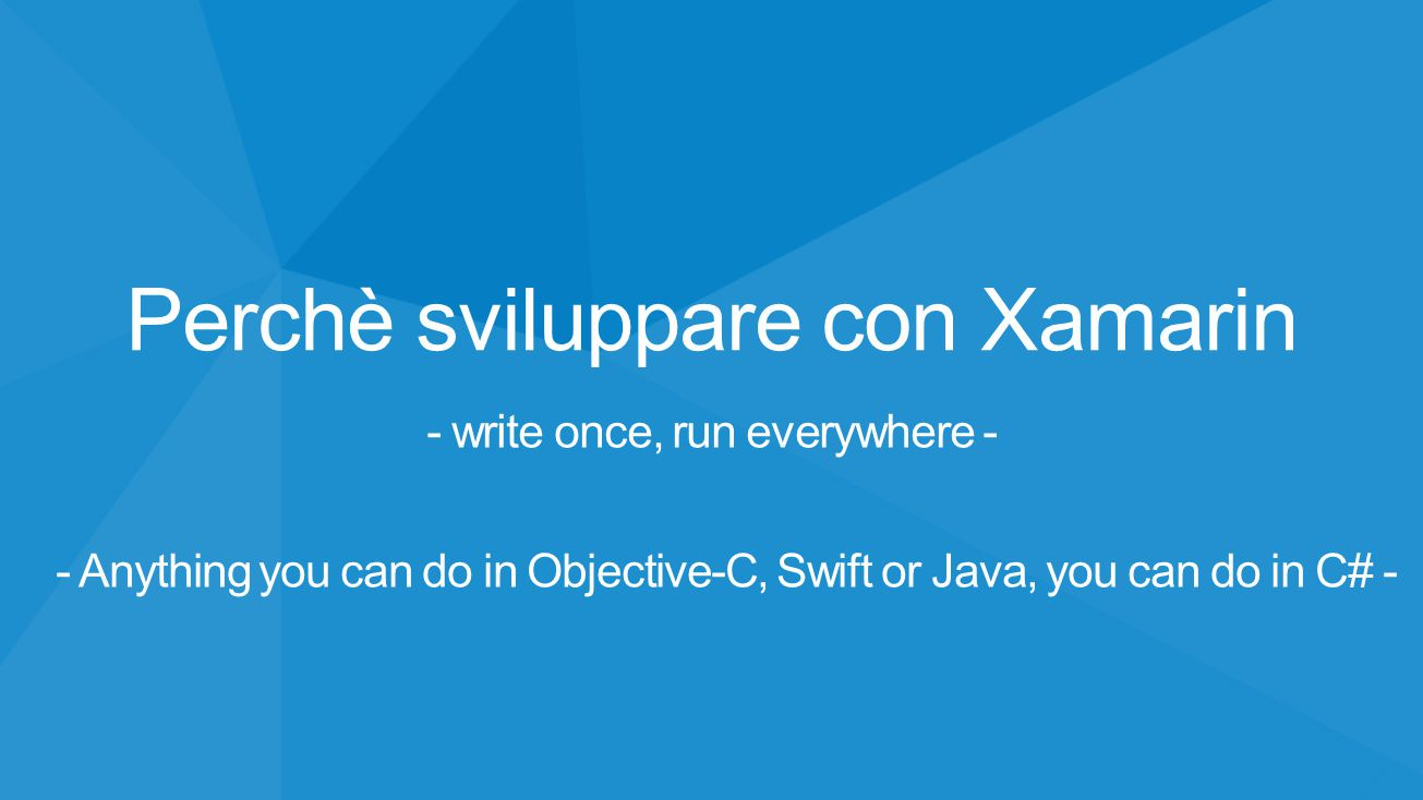 Perchè sviluppare con Xamarin - write once, run everywhere - - Anything you can do in Objective-C, Swift or Java, you can do in C# -