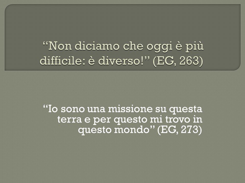 Io sono una missione su questa terra e per questo mi trovo in questo mondo (EG, 273)