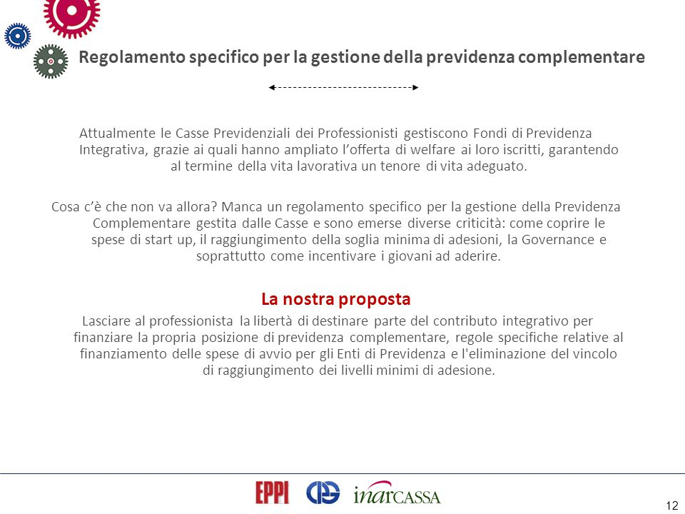 12 Regolamento specifico per la gestione della previdenza complementare Attualmente le Casse Previdenziali dei Professionisti gestiscono Fondi di Prev