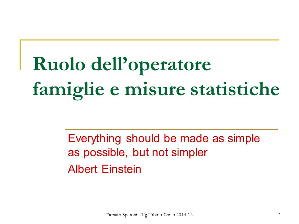 Donato Speroni - Ifg Urbino Corso 2014-15 1 Ruolo dell'operatore famiglie e misure statistiche Everything should be made as simple as possible, but not simpler Albert Einstein