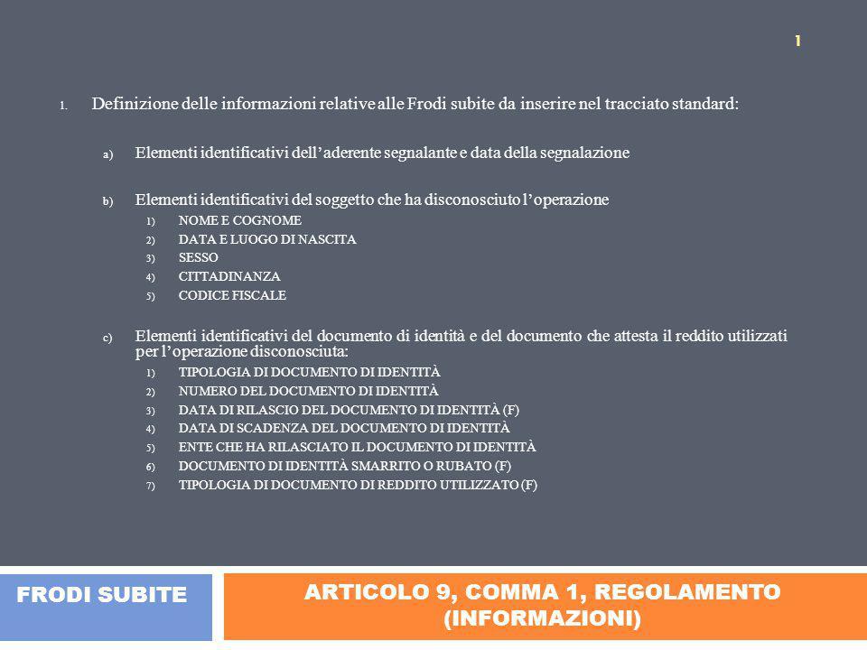 SEGUE ARTICOLO 9, COMMA 1 (INFORMAZIONI) d) Elementi identificativi dell'operazione disconosciuta: 1) DATA DELL'OPERAZIONE 2) TIPOLOGIA DELL'OPERAZIONE (INDIVIDUARE CATEGORIE BASE DI OPERAZIONI: SE RELATIVA A FINANZIAMENTO, SI COLLEGA AL PUNTO 5)) 3) IMPORTO DELL'OPERAZIONE 4) MODALITÀ DI RIMBORSO DELL'OPERAZIONE (F) 5) FINALITÀ DELL'OPERAZIONE (INDIVIDUARE TIPOLOGIA DEL BENE FINANZIATO – AUTO, ALTRI BENI, PRESTITO PERSONALE ECC.) (F) 6) DATA IN CUI È STATA DISCONOSCIUTA L'OPERAZIONE (COINCIDE CON QUELLA DELLA DENUNCIA?) 7) MOTIVO DEL DISCONOSCIMENTO (PLEONASTICO) 8) ESTREMI DELLA DENUNCIA PRESENTATA ALL'AUTORITÀ GIUDIZIARIA DAL SOGGETTO CHE HA DISCONOSCIUTO L'OPERAZIONE: 9) TIPOLOGIA DI AUTORITÀ 10) INDIRIZZO 11) LOCALITÀ 12) PROVINCIA 13) DATA E NUMERO DELLA DENUNCIA e) Elementi identificativi della filiale, agenzia o dell'esercizio commerciale dove è stata effettuatal'operazione disconosciuta: 1) RAGIONE O DENOMINAZIONE SOCIALE (F) 2) INDIRIZZO (F) 3) LOCALITÀ (F) 4) PROVINCIA (F) 5) CODICE AVVIAMENTO POSTALE (F) 6) PARTITA IVA (F) 2 FRODI SUBITE