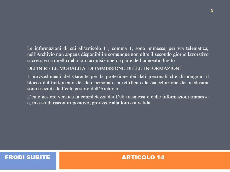 ARTICOLO 14 Le informazioni di cui all'articolo 11, comma 1, sono immesse, per via telematica, nell'Archivio non appena disponibili e comunque non oltre il secondo giorno lavorativo successivo a quello della loro acquisizione da parte dell'aderente diretto.
