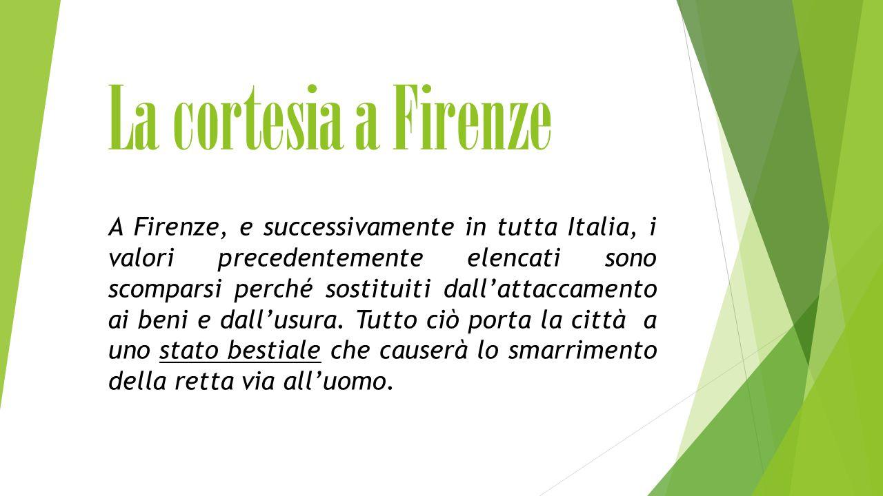La cortesia a Firenze A Firenze, e successivamente in tutta Italia, i valori precedentemente elencati sono scomparsi perché sostituiti dall'attaccamento ai beni e dall'usura.