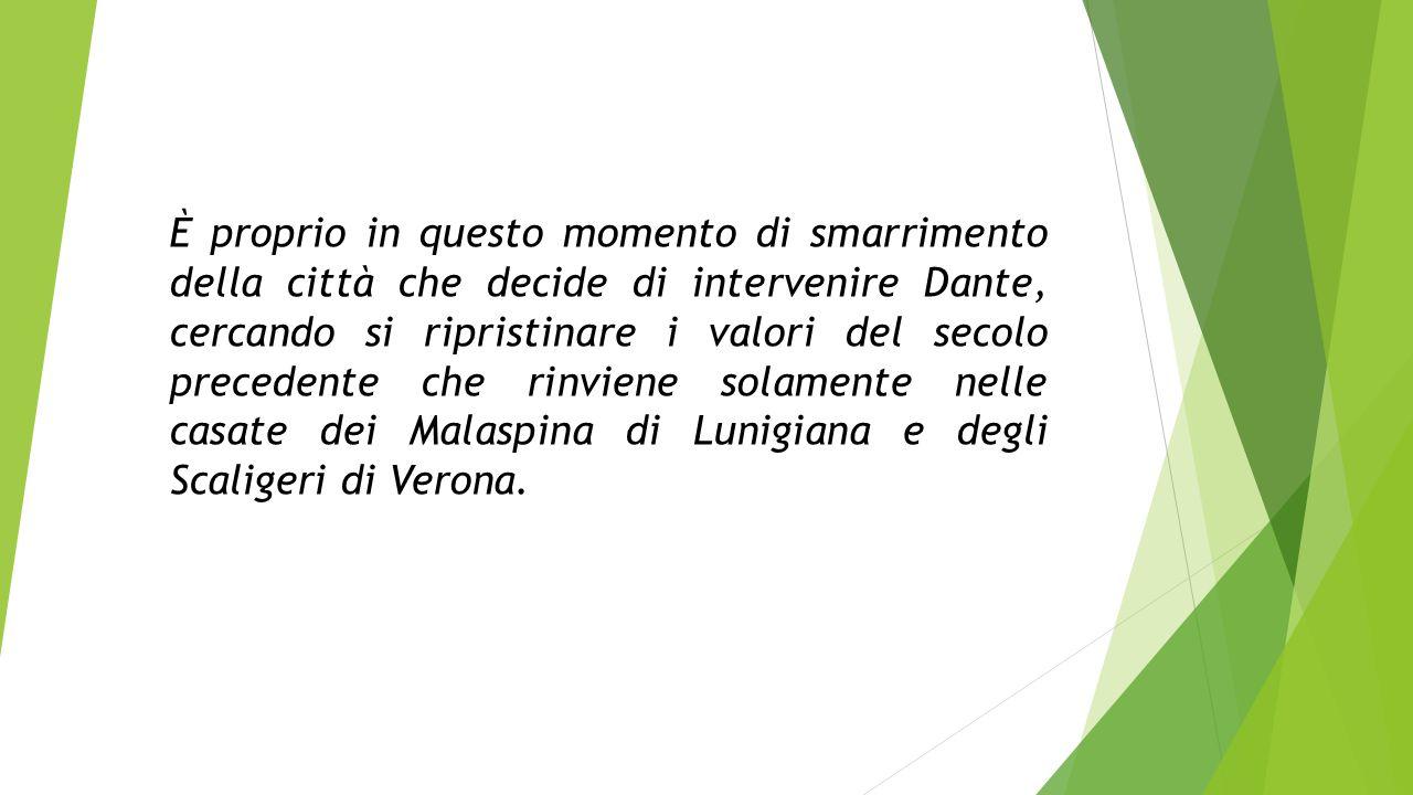 È proprio in questo momento di smarrimento della città che decide di intervenire Dante, cercando si ripristinare i valori del secolo precedente che rinviene solamente nelle casate dei Malaspina di Lunigiana e degli Scaligeri di Verona.