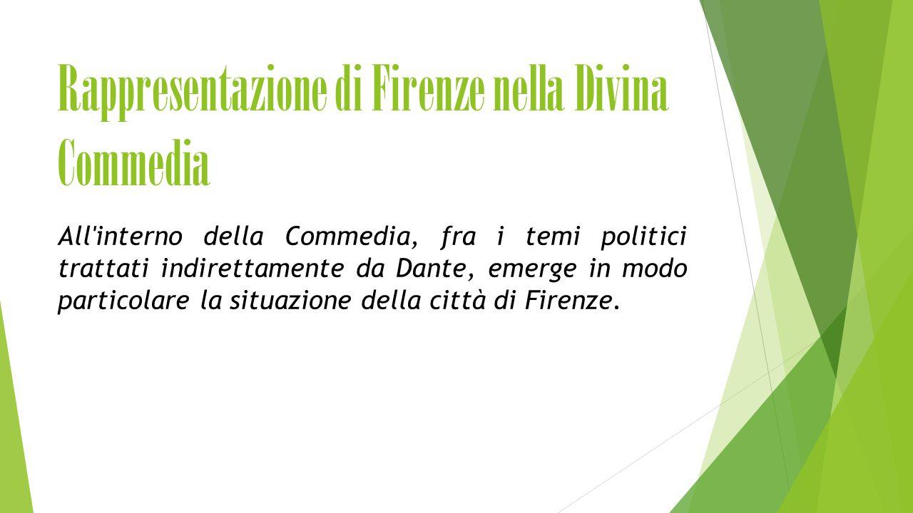 Rappresentazione di Firenze nella Divina Commedia All interno della Commedia, fra i temi politici trattati indirettamente da Dante, emerge in modo particolare la situazione della città di Firenze.