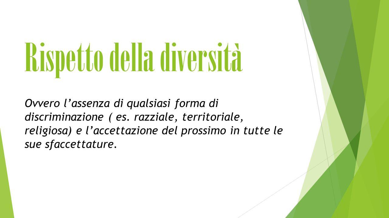 Rispetto della diversità Ovvero l'assenza di qualsiasi forma di discriminazione ( es.