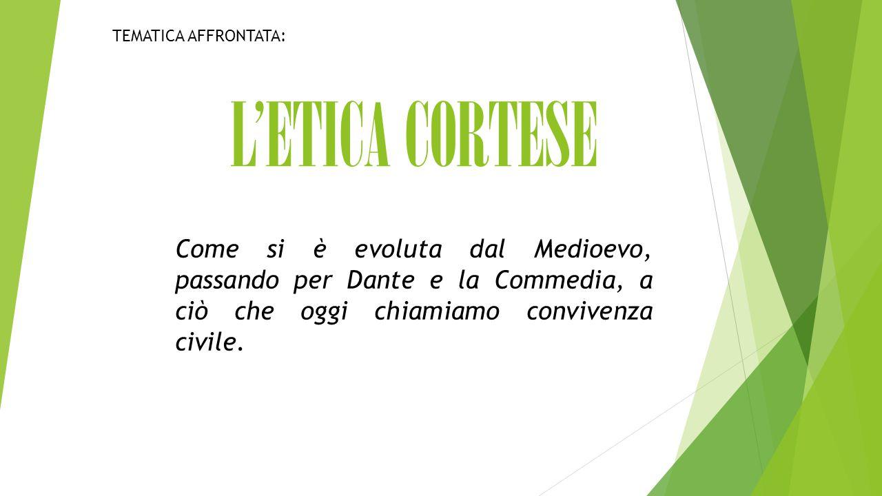 L'ETICA CORTESE Come si è evoluta dal Medioevo, passando per Dante e la Commedia, a ciò che oggi chiamiamo convivenza civile.