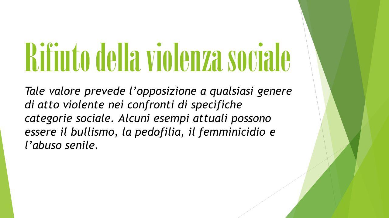 Rifiuto della violenza sociale Tale valore prevede l'opposizione a qualsiasi genere di atto violente nei confronti di specifiche categorie sociale.