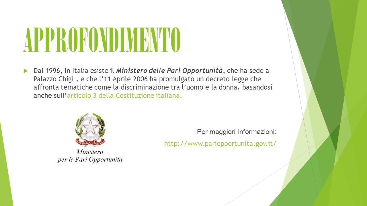APPROFONDIMENTO  Dal 1996, in Italia esiste il Ministero delle Pari Opportunità, che ha sede a Palazzo Chigi, e che l'11 Aprile 2006 ha promulgato un decreto legge che affronta tematiche come la discriminazione tra l'uomo e la donna, basandosi anche sull'articolo 3 della Costituzione italiana.articolo 3 della Costituzione italiana Per maggiori informazioni: http://www.pariopportunita.gov.it/