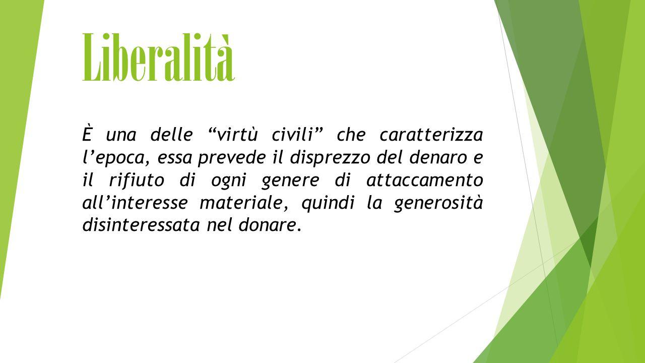 Liberalità È una delle virtù civili che caratterizza l'epoca, essa prevede il disprezzo del denaro e il rifiuto di ogni genere di attaccamento all'interesse materiale, quindi la generosità disinteressata nel donare.