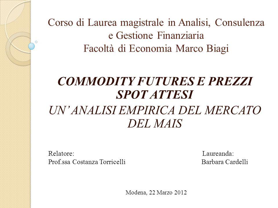 Corso di Laurea magistrale in Analisi, Consulenza e Gestione Finanziaria Facoltà di Economia Marco Biagi COMMODITY FUTURES E PREZZI SPOT ATTESI UN' AN