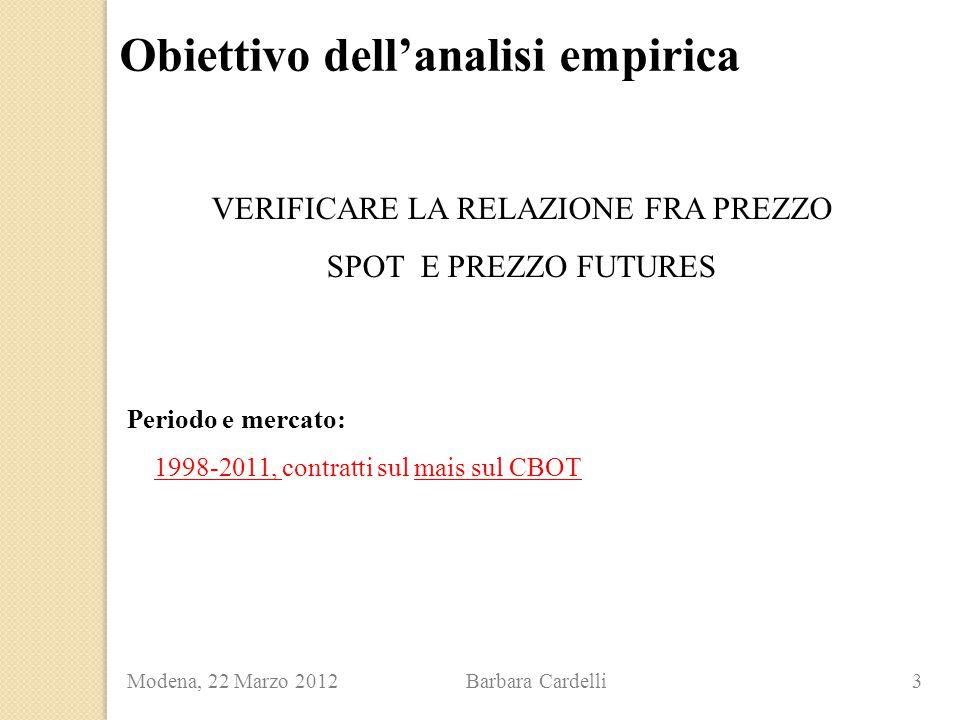 Modena, 22 Marzo 2012 Barbara Cardelli 3 Obiettivo dell'analisi empirica Periodo e mercato: 1998-2011, contratti sul mais sul CBOT VERIFICARE LA RELAZ