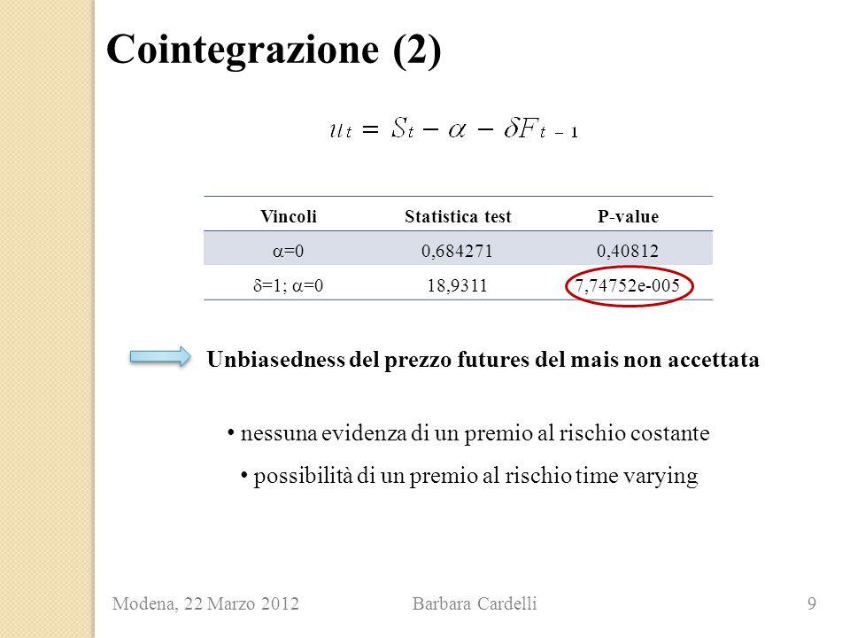 Cointegrazione (2) Modena, 22 Marzo 2012 Barbara Cardelli 9 Unbiasedness del prezzo futures del mais non accettata VincoliStatistica testP-value  =0