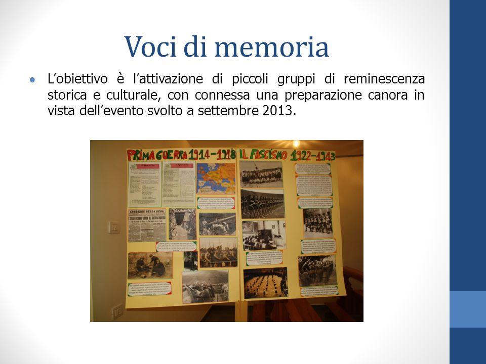 Voci di memoria  L'obiettivo è l'attivazione di piccoli gruppi di reminescenza storica e culturale, con connessa una preparazione canora in vista dell'evento svolto a settembre 2013.