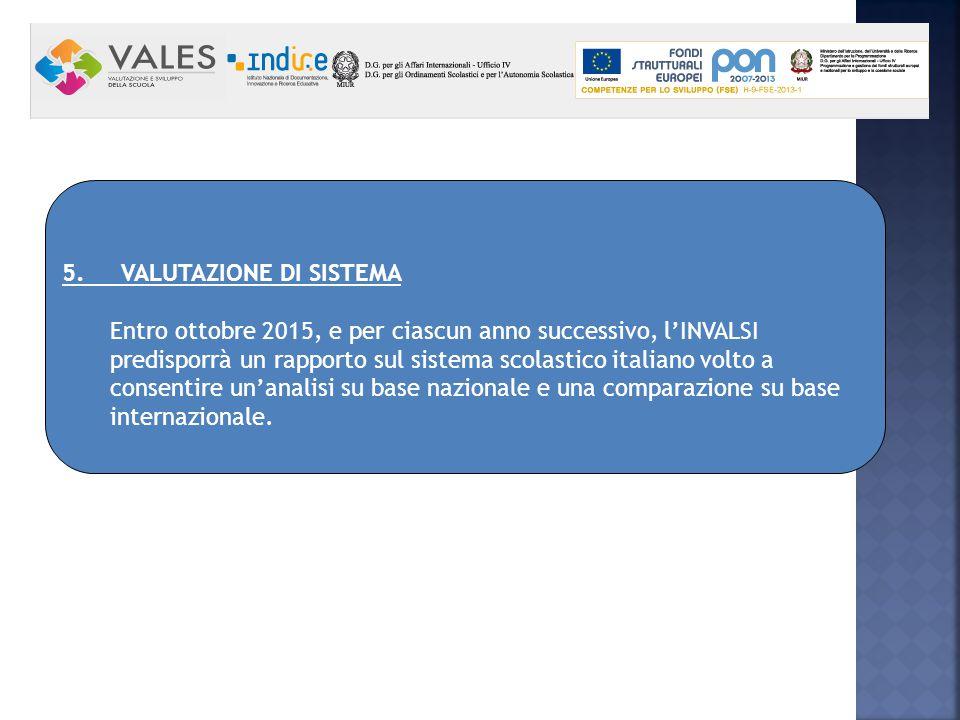 5. VALUTAZIONE DI SISTEMA Entro ottobre 2015, e per ciascun anno successivo, l'INVALSI predisporrà un rapporto sul sistema scolastico italiano volto a