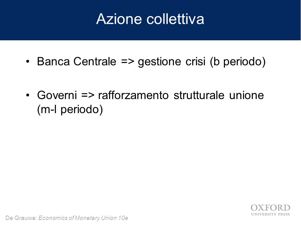 De Grauwe: Economics of Monetary Union 10e Azione collettiva Banca Centrale => gestione crisi (b periodo) Governi => rafforzamento strutturale unione