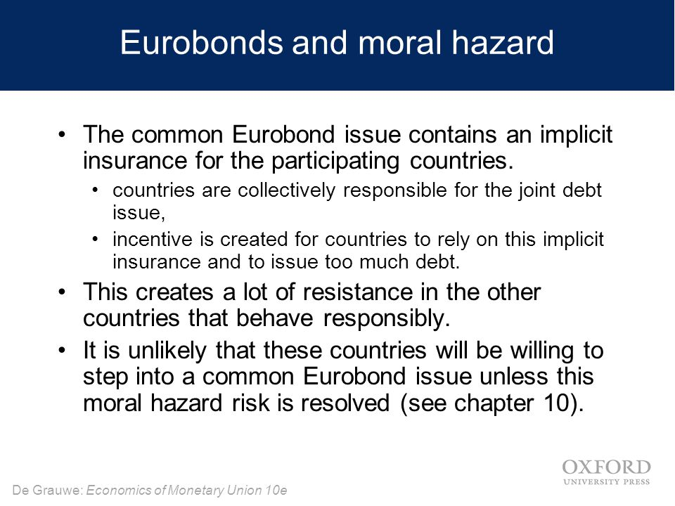 De Grauwe: Economics of Monetary Union 10e Eurobonds and moral hazard The common Eurobond issue contains an implicit insurance for the participating countries.