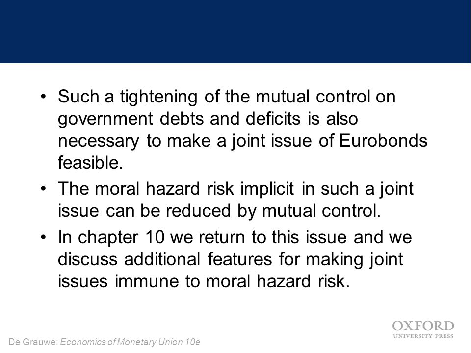 De Grauwe: Economics of Monetary Union 10e Such a tightening of the mutual control on government debts and deficits is also necessary to make a joint issue of Eurobonds feasible.