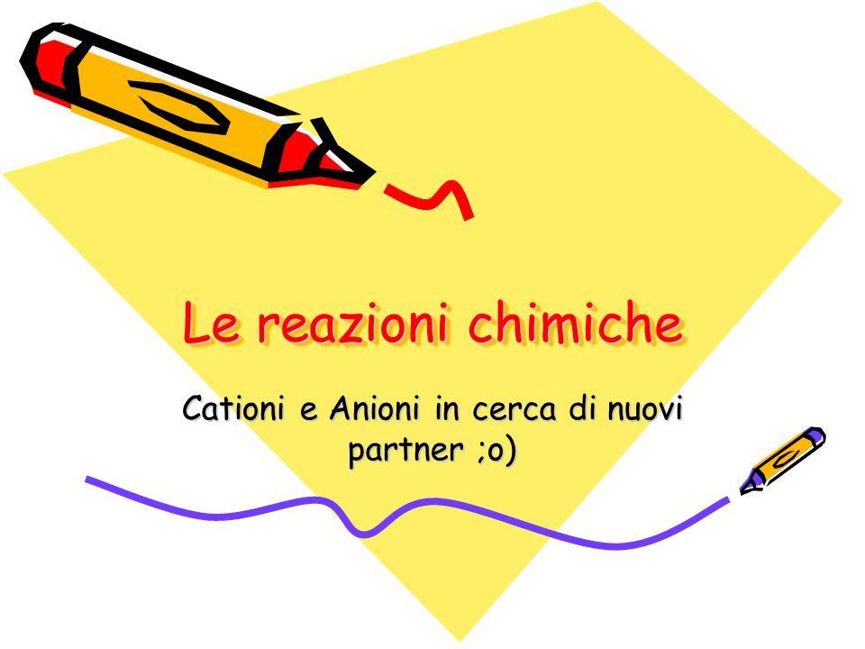 Le reazioni chimiche Cationi e Anioni in cerca di nuovi partner ;o)