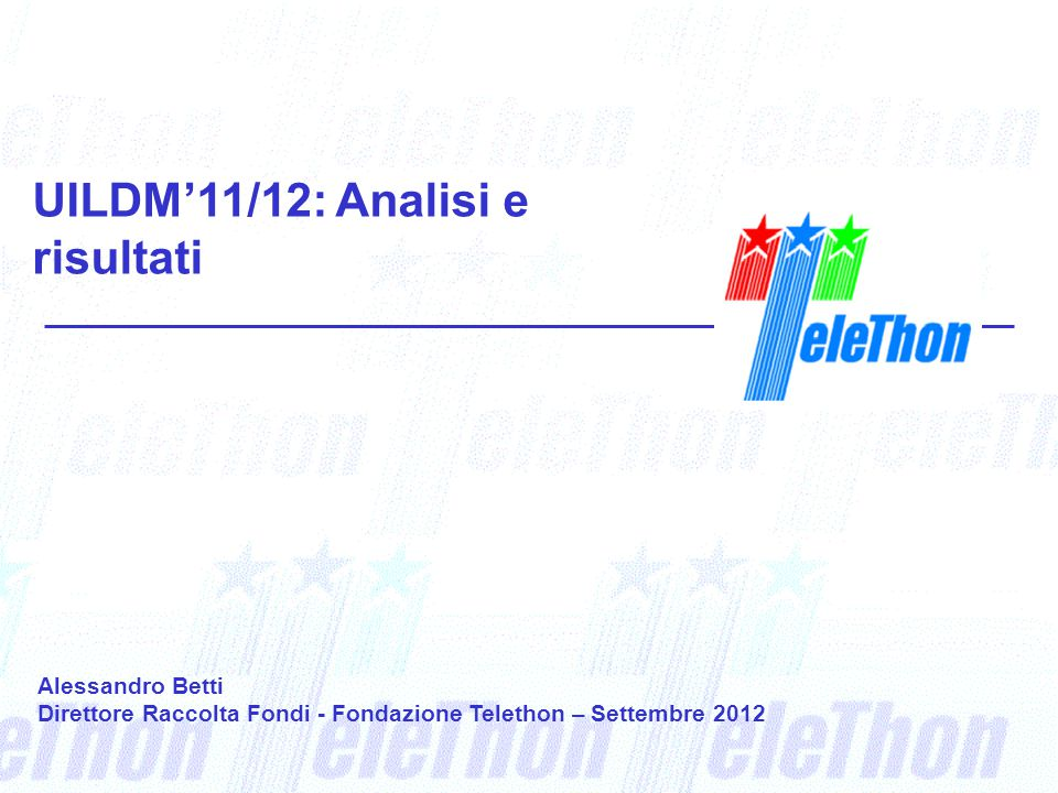 UILDM'11/12: Analisi e risultati Alessandro Betti Direttore Raccolta Fondi - Fondazione Telethon – Settembre 2012