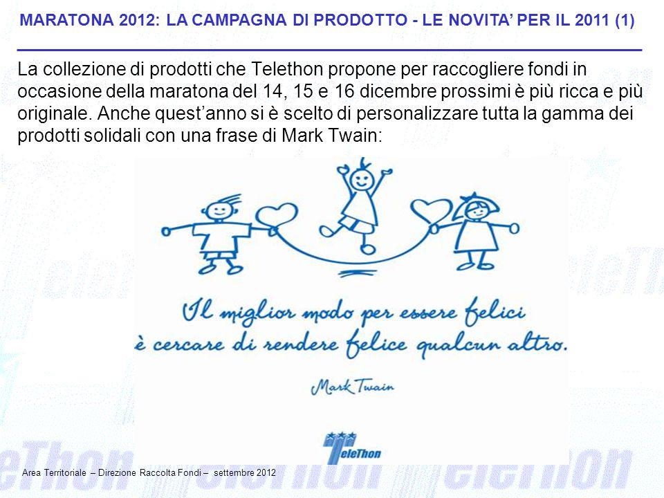 MARATONA 2012: LA CAMPAGNA DI PRODOTTO - LE NOVITA' PER IL 2011 (1) La collezione di prodotti che Telethon propone per raccogliere fondi in occasione della maratona del 14, 15 e 16 dicembre prossimi è più ricca e più originale.