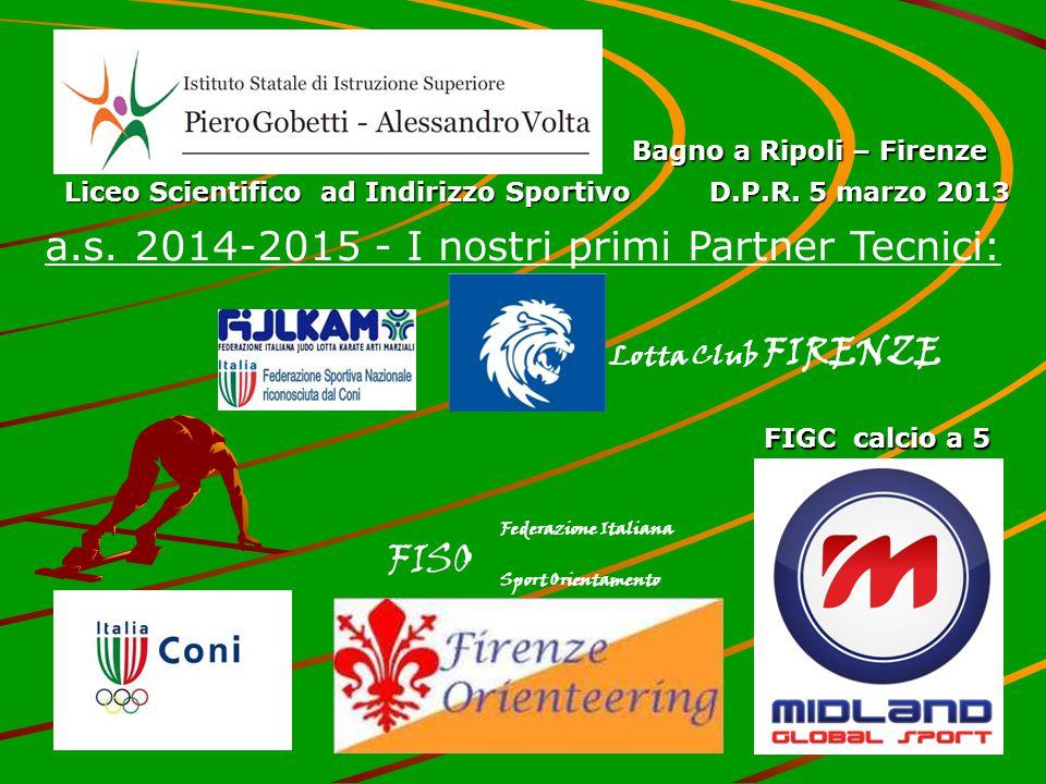 a.s. 2014-2015 - I nostri primi Partner Tecnici: Bagno a Ripoli – Firenze Liceo Scientifico ad Indirizzo Sportivo D.P.R. 5 marzo 2013 Federazione Ital