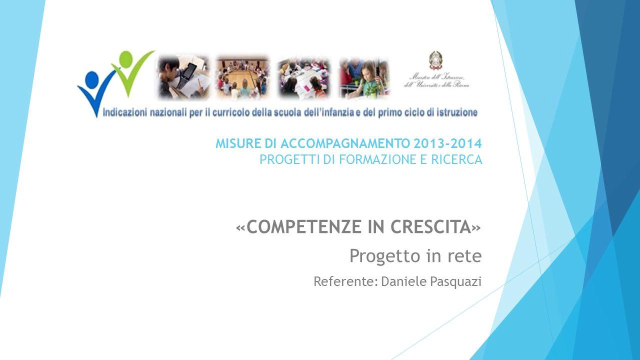 MISURE DI ACCOMPAGNAMENTO 2013-2014 PROGETTI DI FORMAZIONE E RICERCA «COMPETENZE IN CRESCITA» Progetto in rete Referente: Daniele Pasquazi