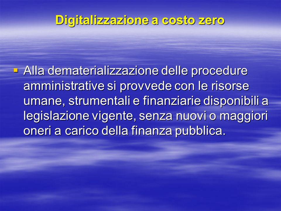 Digitalizzazione a costo zero  Alla dematerializzazione delle procedure amministrative si provvede con le risorse umane, strumentali e finanziarie disponibili a legislazione vigente, senza nuovi o maggiori oneri a carico della finanza pubblica.