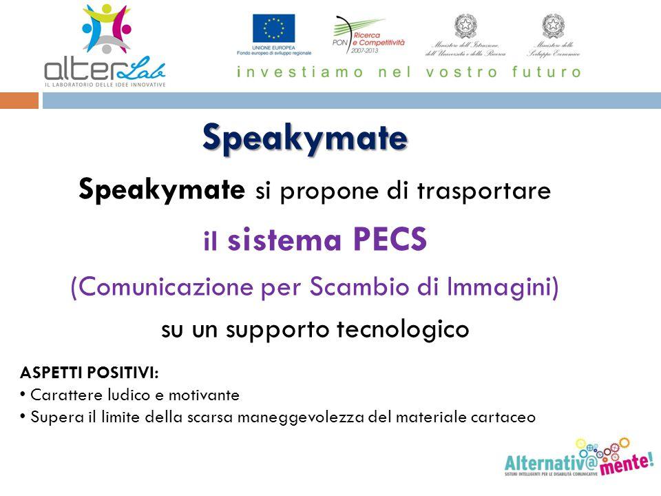 Speakymate Speakymate si propone di trasportare il sistema PECS (Comunicazione per Scambio di Immagini) su un supporto tecnologico ASPETTI POSITIVI: C