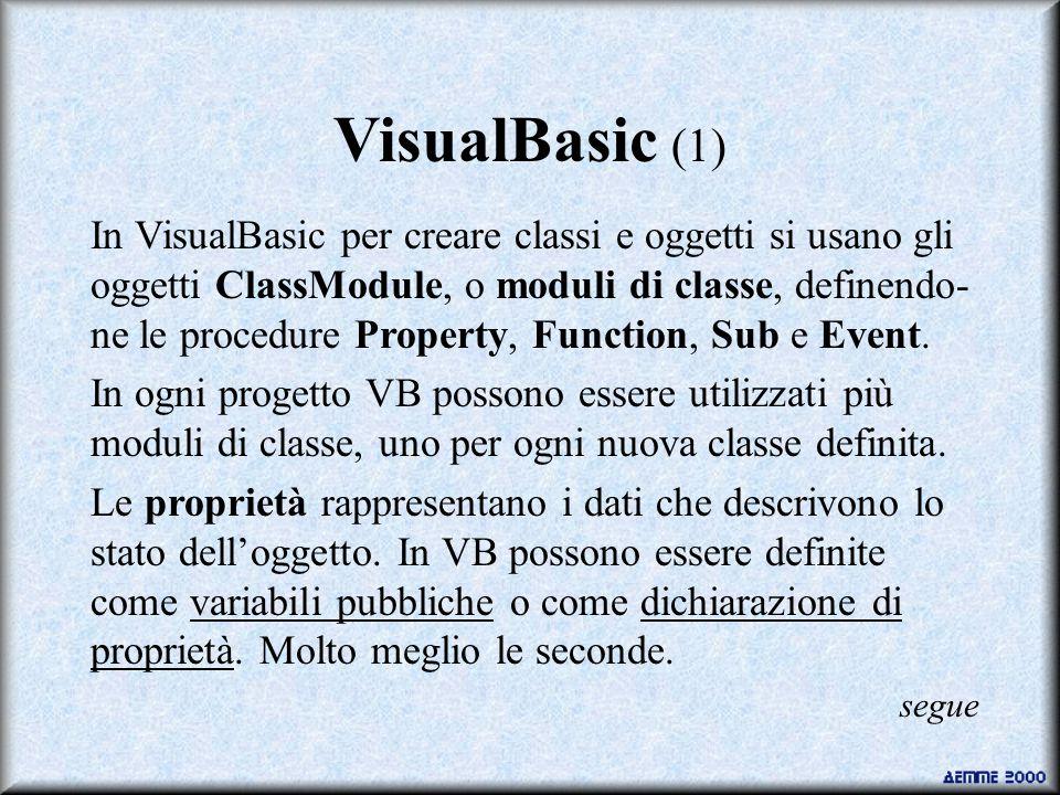 VisualBasic (1) In VisualBasic per creare classi e oggetti si usano gli oggetti ClassModule, o moduli di classe, definendo- ne le procedure Property, Function, Sub e Event.