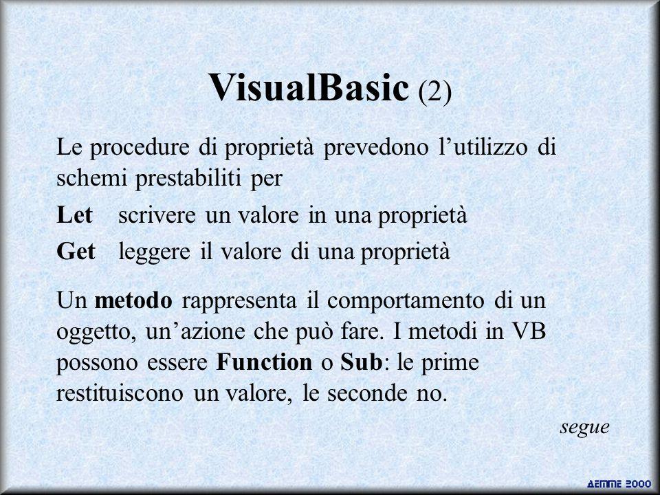 VisualBasic (2) Le procedure di proprietà prevedono l'utilizzo di schemi prestabiliti per Letscrivere un valore in una proprietà Getleggere il valore di una proprietà Un metodo rappresenta il comportamento di un oggetto, un'azione che può fare.