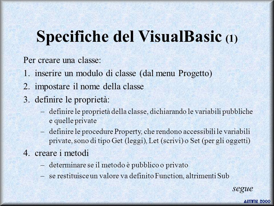 Specifiche del VisualBasic (1) Per creare una classe: 1.inserire un modulo di classe (dal menu Progetto) 2.impostare il nome della classe 3.definire le proprietà: –definire le proprietà della classe, dichiarando le variabili pubbliche e quelle private –definire le procedure Property, che rendono accessibili le variabili private, sono di tipo Get (leggi), Let (scrivi) o Set (per gli oggetti) 4.creare i metodi –determinare se il metodo è pubblico o privato –se restituisce un valore va definito Function, altrimenti Sub segue