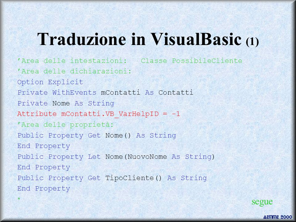 Traduzione in VisualBasic (1) 'Area delle intestazioni: Classe PossibileCliente 'Area delle dichiarazioni: Option Explicit Private WithEvents mContatti As Contatti Private Nome As String Attribute mContatti.VB_VarHelpID = -1 'Area delle proprietà: Public Property Get Nome() As String End Property Public Property Let Nome(NuovoNome As String) End Property Public Property Get TipoCliente() As String End Property ' segue