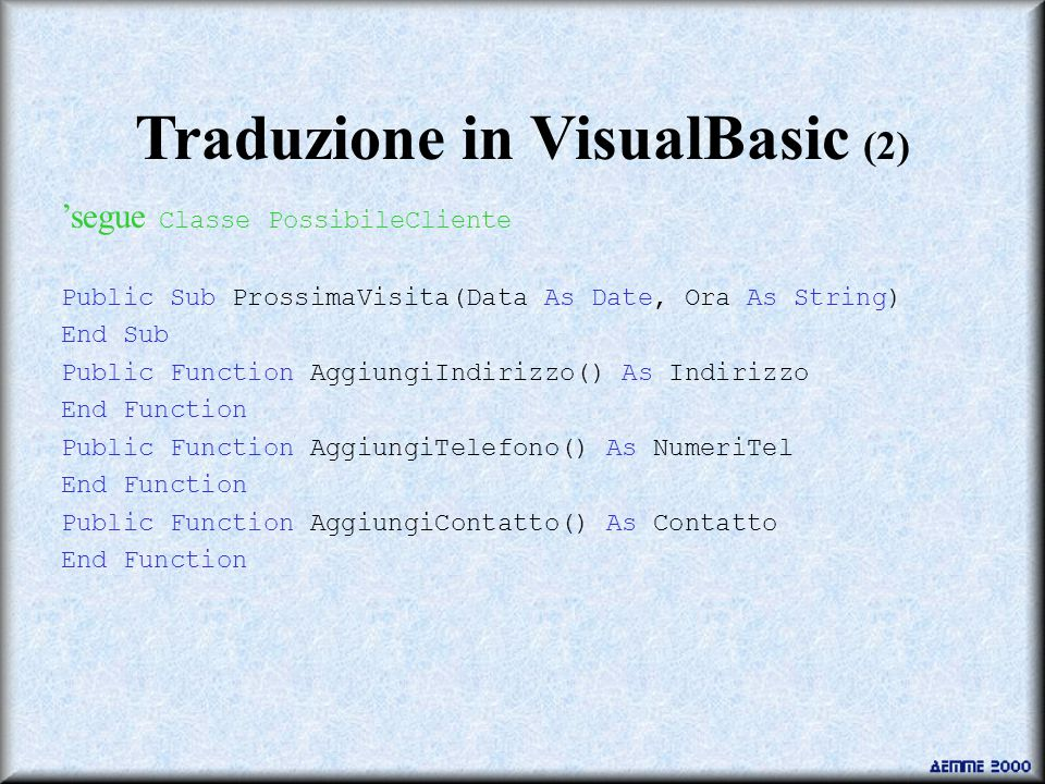 Traduzione in VisualBasic (2) 'segue Classe PossibileCliente Public Sub ProssimaVisita(Data As Date, Ora As String) End Sub Public Function AggiungiIndirizzo() As Indirizzo End Function Public Function AggiungiTelefono() As NumeriTel End Function Public Function AggiungiContatto() As Contatto End Function