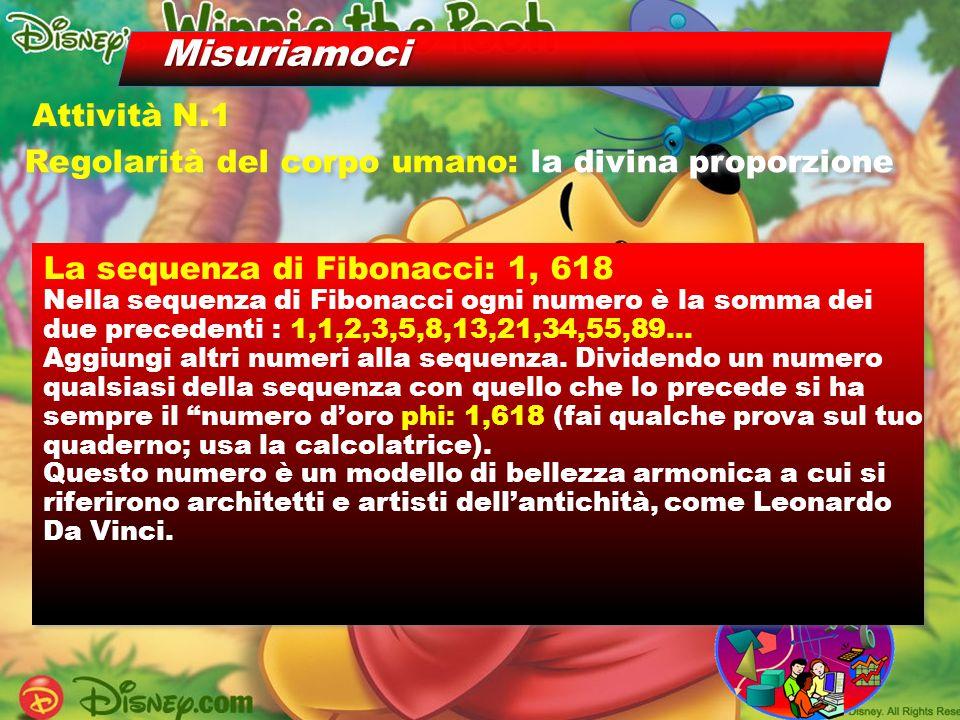Misuriamoci Regolarità del corpo umano: la divina proporzione Attività N.1 La sequenza di Fibonacci: 1, 618 Nella sequenza di Fibonacci ogni numero è la somma dei due precedenti : 1,1,2,3,5,8,13,21,34,55,89… Aggiungi altri numeri alla sequenza.