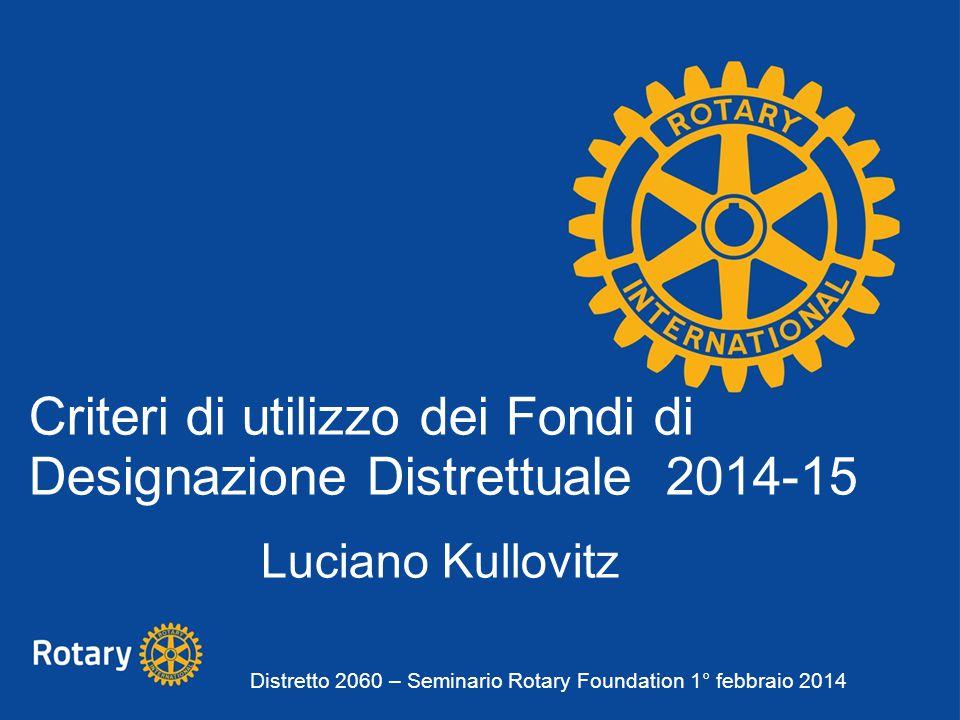 Criteri di utilizzo dei Fondi di Designazione Distrettuale 2014-15 Luciano Kullovitz Distretto 2060 – Seminario Rotary Foundation 1° febbraio 2014