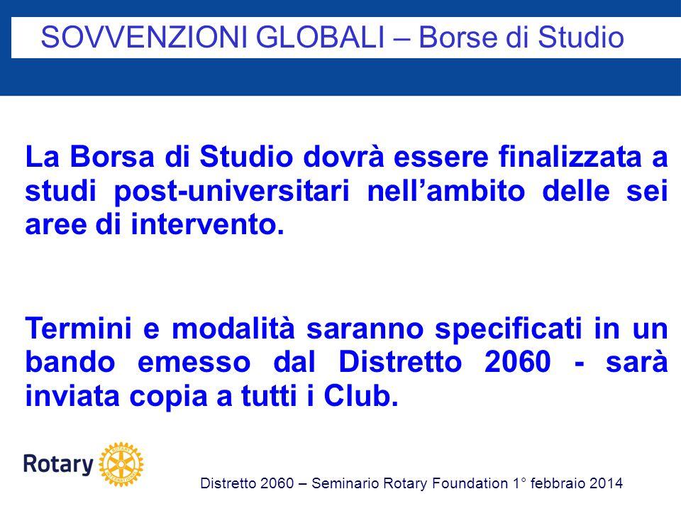 SOVVENZIONI GLOBALI – Borse di Studio Distretto 2060 – Seminario Rotary Foundation 1° febbraio 2014 La Borsa di Studio dovrà essere finalizzata a studi post-universitari nell'ambito delle sei aree di intervento.