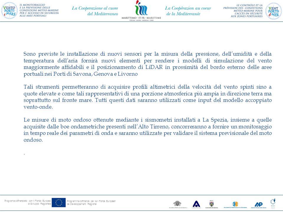 Programa cofinanziato con il Fondo Europeo di Sviluppo Regionale Programme cofinancé par le il Fonds Européen de Devéloppement Régional Sono previste le installazione di nuovi sensori per la misura della pressione, dell'umidità e della temperatura dell'aria fornirà nuovi elementi per rendere i modelli di simulazione del vento maggiormente affidabili e il posizionamento di LiDAR in prossimità del bordo esterno delle aree portuali nei Porti di Savona, Genova e Livorno Tali strumenti permetteranno di acquisire profili altimetrici della velocità del vento spinti sino a quote elevate e come tali rappresentativi di una porzione atmosferica più ampia in direzione terra ma soprattutto sul fronte mare.