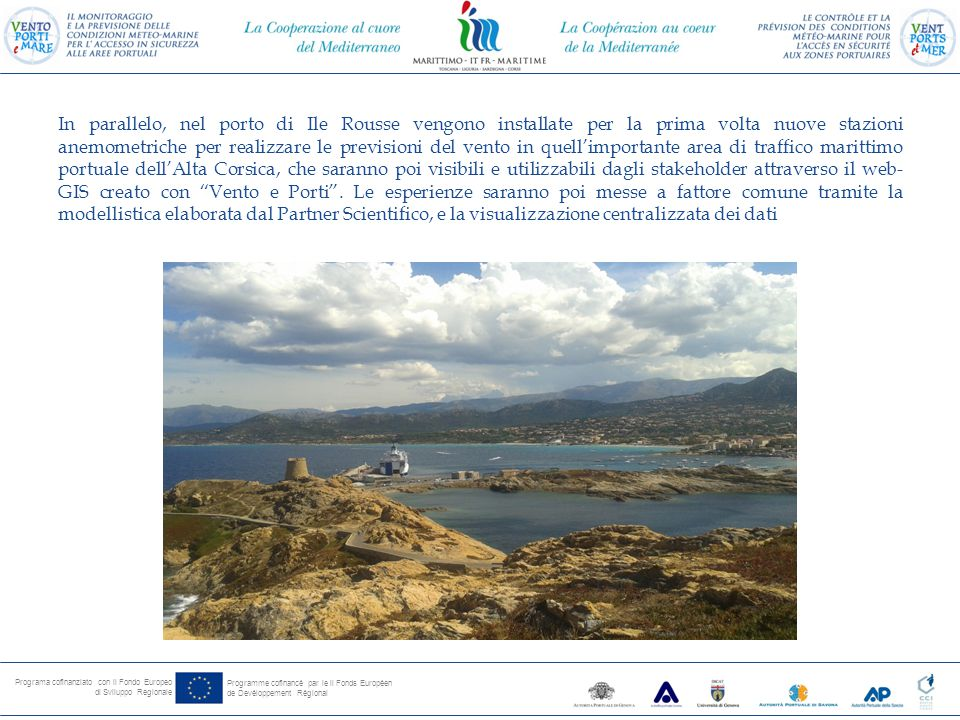 Programa cofinanziato con il Fondo Europeo di Sviluppo Regionale Programme cofinancé par le il Fonds Européen de Devéloppement Régional In parallelo, nel porto di Ile Rousse vengono installate per la prima volta nuove stazioni anemometriche per realizzare le previsioni del vento in quell'importante area di traffico marittimo portuale dell'Alta Corsica, che saranno poi visibili e utilizzabili dagli stakeholder attraverso il web- GIS creato con Vento e Porti .
