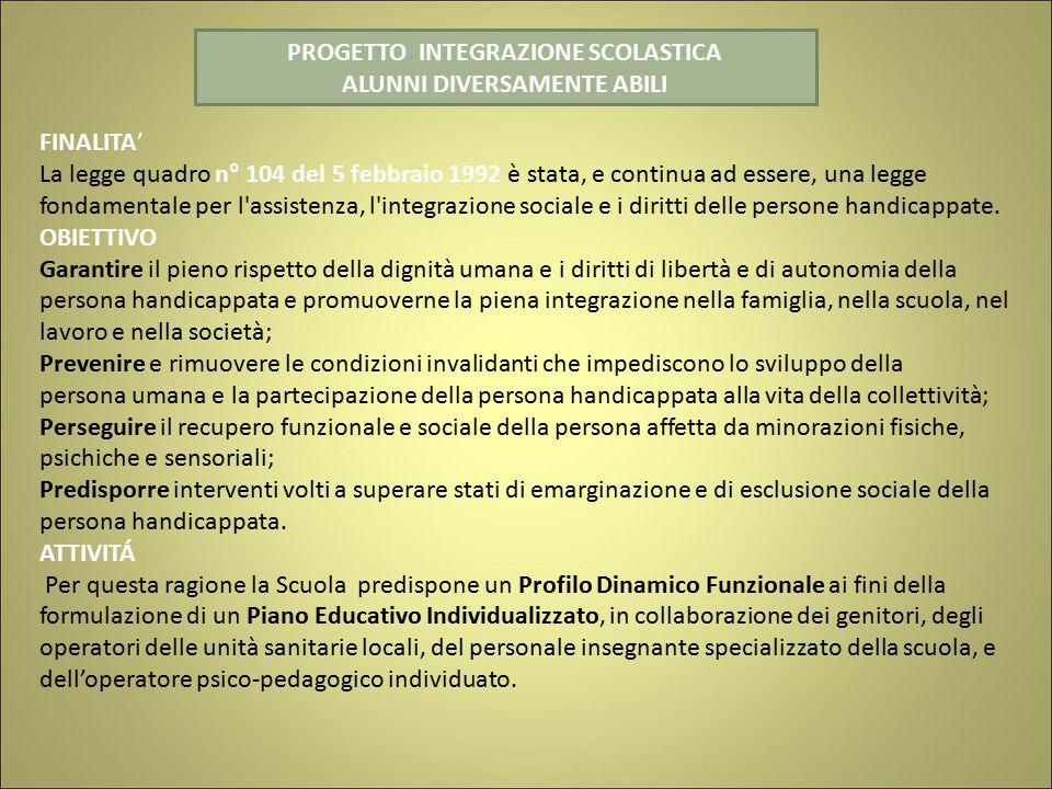PROGETTO INTEGRAZIONE SCOLASTICA ALUNNI DIVERSAMENTE ABILI FINALITA' La legge quadro n° 104 del 5 febbraio 1992 è stata, e continua ad essere, una legge fondamentale per l assistenza, l integrazione sociale e i diritti delle persone handicappate.