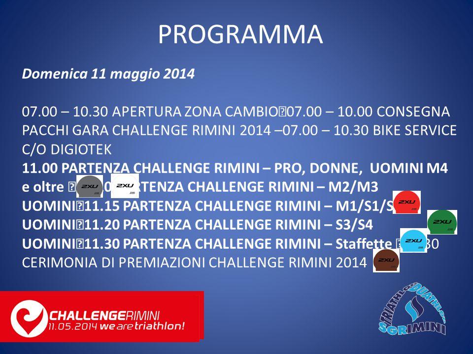 Domenica 11 maggio 2014 07.00 – 10.30 APERTURA ZONA CAMBIO 07.00 – 10.00 CONSEGNA PACCHI GARA CHALLENGE RIMINI 2014 –07.00 – 10.30 BIKE SERVICE C/O DIGIOTEK 11.00 PARTENZA CHALLENGE RIMINI – PRO, DONNE, UOMINI M4 e oltre 11.10 PARTENZA CHALLENGE RIMINI – M2/M3 UOMINI 11.15 PARTENZA CHALLENGE RIMINI – M1/S1/S2 UOMINI 11.20 PARTENZA CHALLENGE RIMINI – S3/S4 UOMINI 11.30 PARTENZA CHALLENGE RIMINI – Staffette 20.30 CERIMONIA DI PREMIAZIONI CHALLENGE RIMINI 2014 PROGRAMMA
