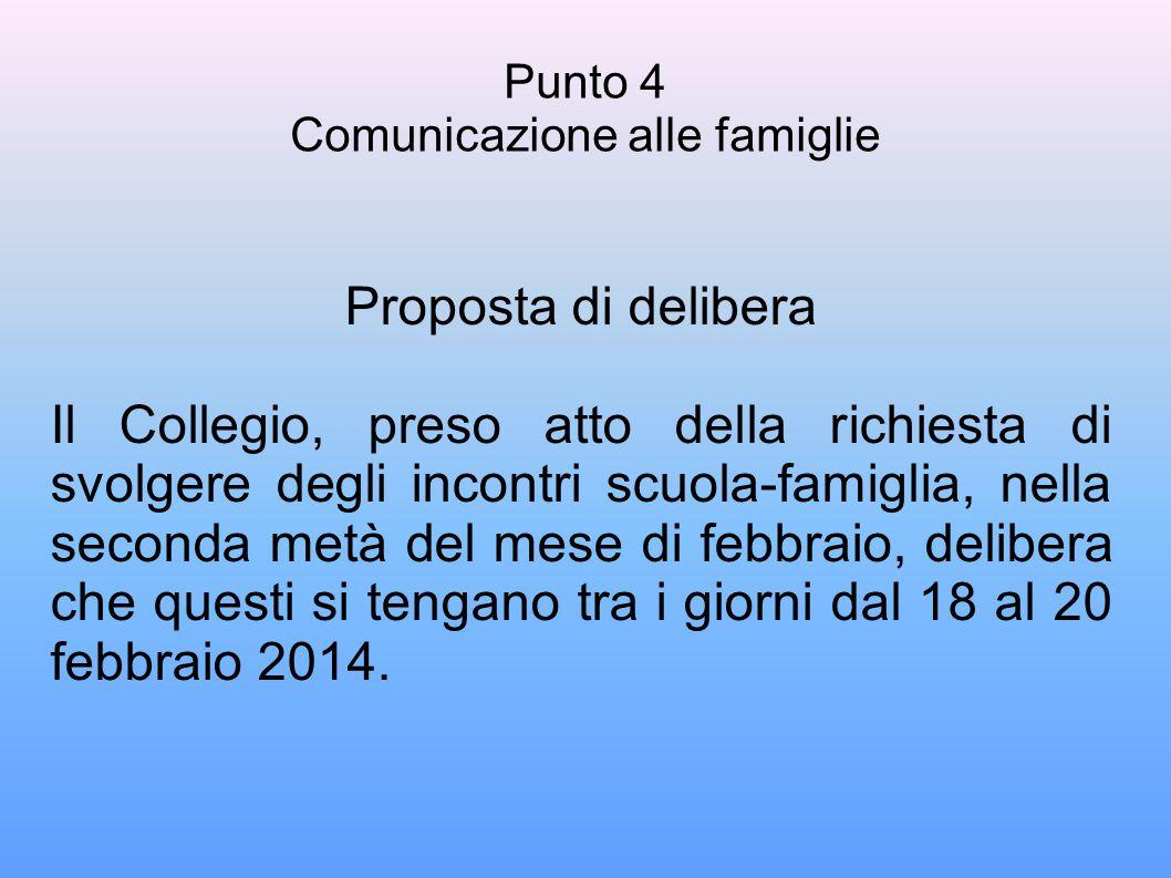 Punto 4 Comunicazione alle famiglie Proposta di delibera Il Collegio, preso atto della richiesta di svolgere degli incontri scuola-famiglia, nella seconda metà del mese di febbraio, delibera che questi si tengano tra i giorni dal 18 al 20 febbraio 2014.