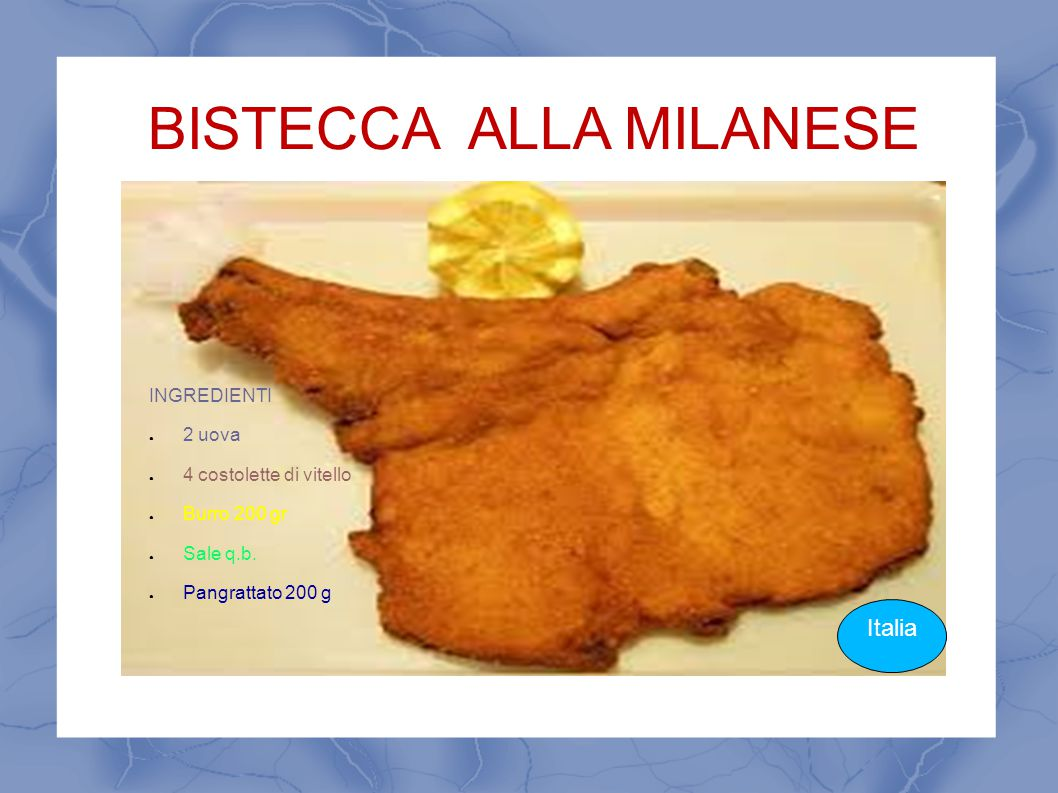 BISTECCA ALLA MILANESE Italia INGREDIENTI ● 2 uova ● 4 costolette di vitello ● Burro 200 gr ● Sale q.b. ● Pangrattato 200 g