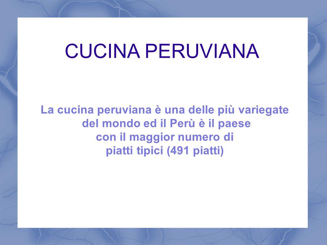 CUCINA PERUVIANA La cucina peruviana è una delle più variegate del mondo ed il Perù è il paese con il maggior numero di piatti tipici (491 piatti)