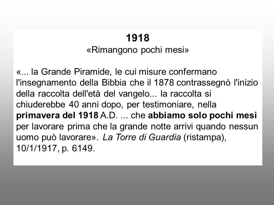 1918 «Rimangono pochi mesi» «... la Grande Piramide, le cui misure confermano l'insegnamento della Bibbia che il 1878 contrassegnò l'inizio della racc