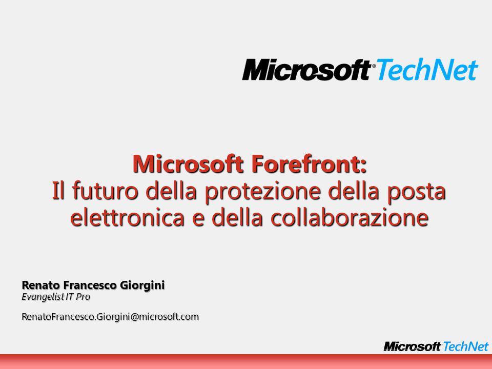Microsoft Forefront: Il futuro della protezione della posta elettronica e della collaborazione Renato Francesco Giorgini Evangelist IT Pro RenatoFrancesco.Giorgini@microsoft.com