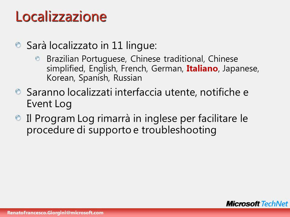 RenatoFrancesco.Giorgini@microsoft.com Localizzazione Sarà localizzato in 11 lingue: Brazilian Portuguese, Chinese traditional, Chinese simplified, English, French, German, Italiano, Japanese, Korean, Spanish, Russian Saranno localizzati interfaccia utente, notifiche e Event Log Il Program Log rimarrà in inglese per facilitare le procedure di supporto e troubleshooting