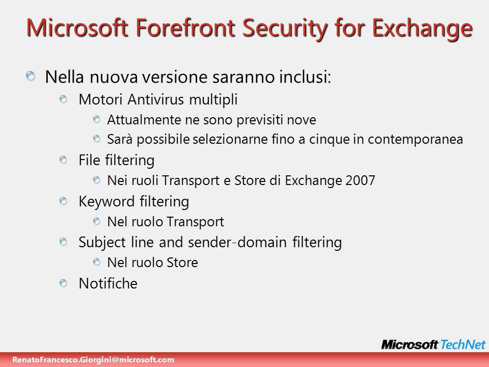 RenatoFrancesco.Giorgini@microsoft.com Microsoft Forefront Security for Exchange Non saranno inclusi Motori Antispam (SpamCure, RBLs, mailhost filters) Disclaimer Filtri Subject line e sender/domain nel ruolo Transport ….Perchè.