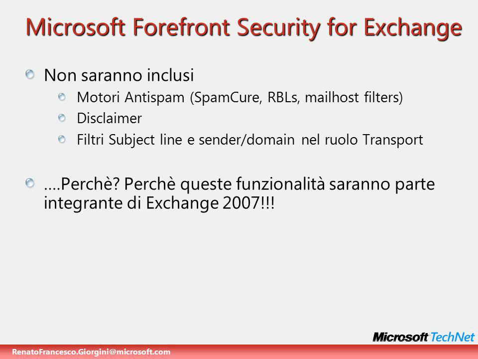 RenatoFrancesco.Giorgini@microsoft.com Microsoft Forefront Security for Exchange Non saranno inclusi Motori Antispam (SpamCure, RBLs, mailhost filters) Disclaimer Filtri Subject line e sender/domain nel ruolo Transport ….Perchè.