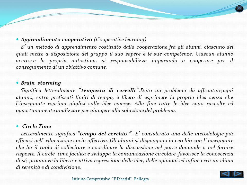 Istituto Comprensivo F.D assisi Bellegra Apprendimento cooperativo (Cooperative learning) E' un metodo di apprendimento costituito dalla cooperazione fra gli alunni, ciascuno dei quali mette a disposizione del gruppo il suo sapere e le sue competenze.